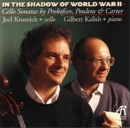 Joel Krosnick & Gilbert Kalish: In the Shadow of World War II: Cello Sonatas by Prokofiev, Poulenc, & Carter