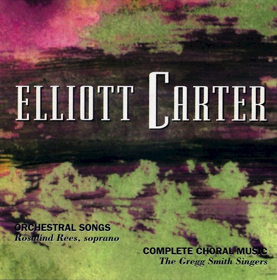 Elliott Carter: Orchestral Songs; Complete Choral Music